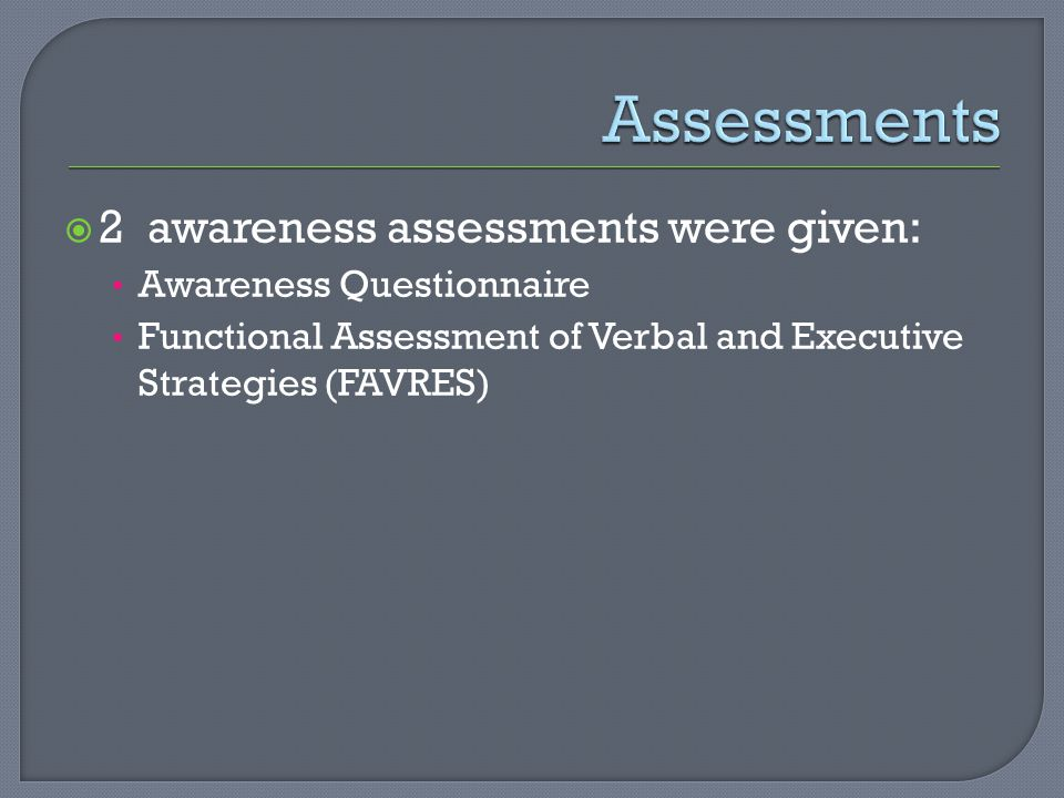  2 awareness assessments were given: Awareness Questionnaire Functional Assessment of Verbal and Executive Strategies (FAVRES)