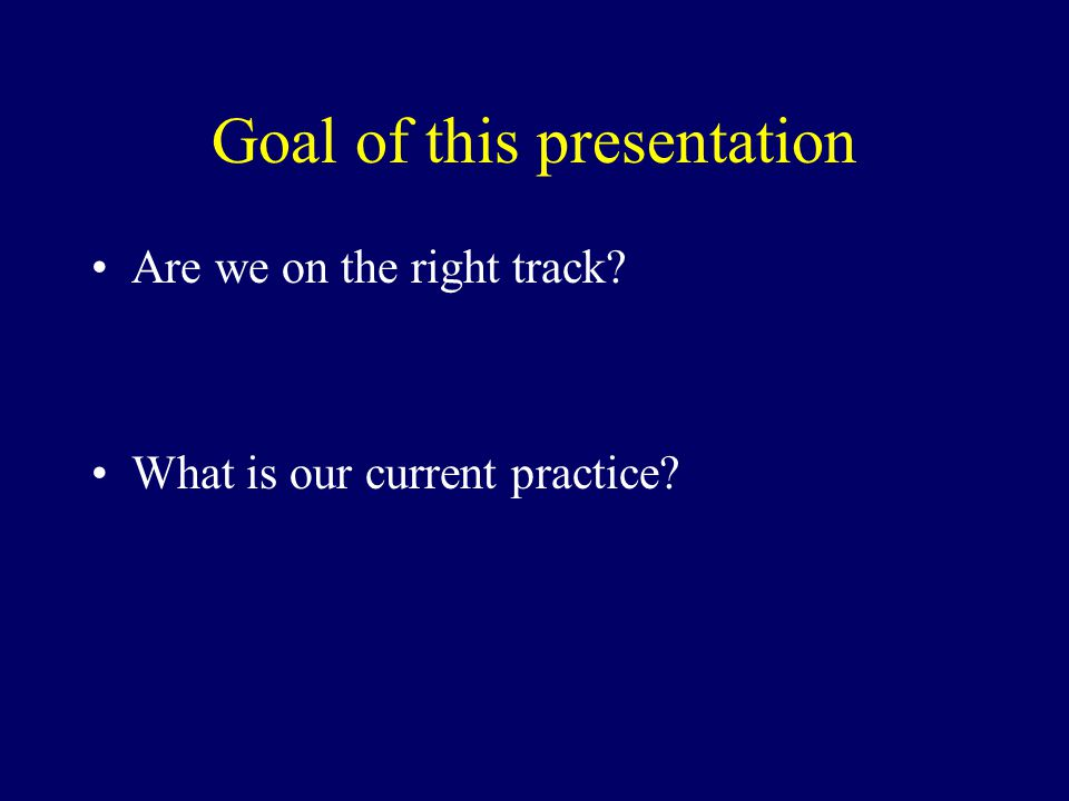 Goal of this presentation Are we on the right track? What is our current practice?