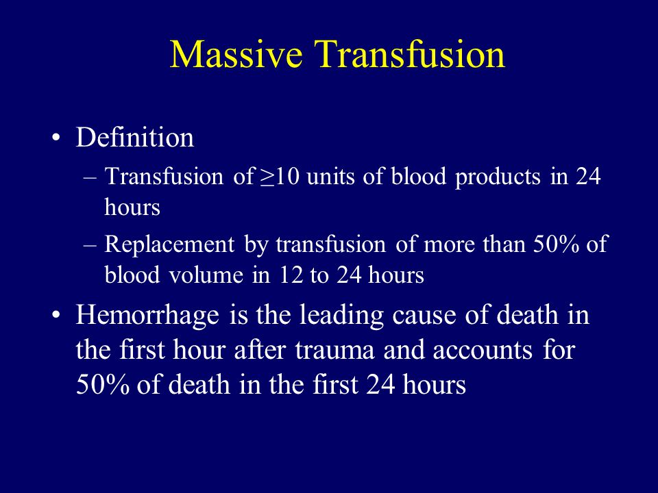 Massive Transfusion Definition –Transfusion of ≥10 units of blood products in 24 hours –Replacement by transfusion of more than 50% of blood volume in