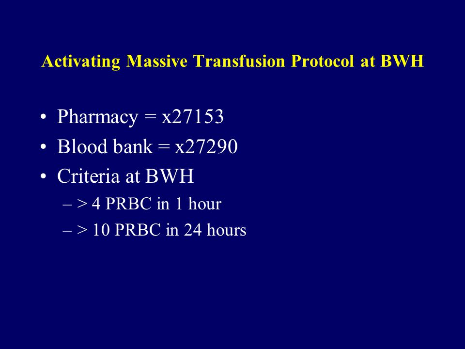 Activating Massive Transfusion Protocol at BWH Pharmacy = x27153 Blood bank = x27290 Criteria at BWH –> 4 PRBC in 1 hour –> 10 PRBC in 24 hours