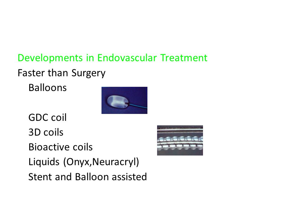 Developments in Endovascular Treatment Faster than Surgery Balloons GDC coil 3D coils Bioactive coils Liquids (Onyx,Neuracryl) Stent and Balloon assisted