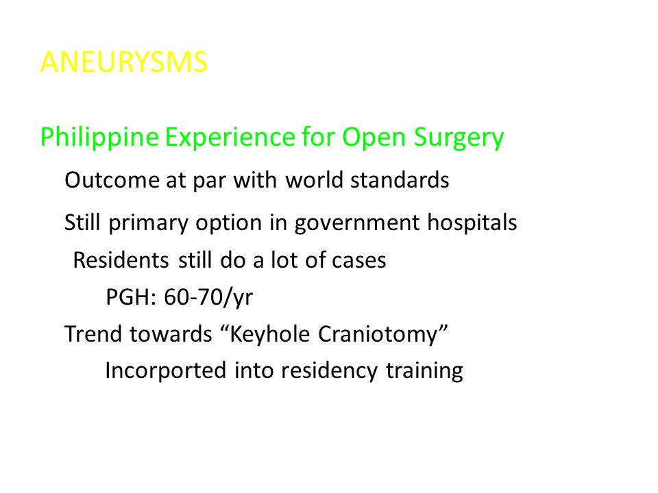 ANEURYSMS Philippine Experience for Open Surgery Outcome at par with world standards Still primary option in government hospitals Residents still do a lot of cases PGH: 60-70/yr Trend towards Keyhole Craniotomy Incorported into residency training