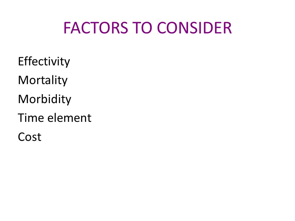 FACTORS TO CONSIDER Effectivity Mortality Morbidity Time element Cost