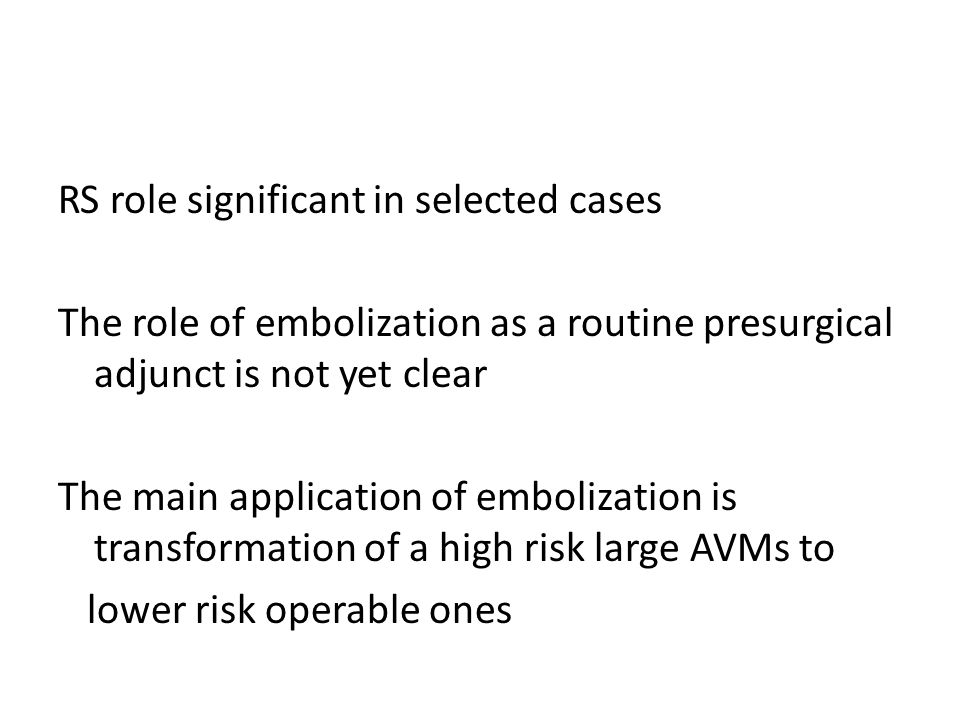 RS role significant in selected cases The role of embolization as a routine presurgical adjunct is not yet clear The main application of embolization is transformation of a high risk large AVMs to lower risk operable ones