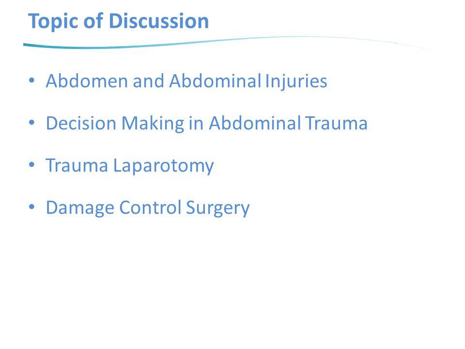 Topic of Discussion Abdomen and Abdominal Injuries Decision Making in Abdominal Trauma Trauma Laparotomy Damage Control Surgery