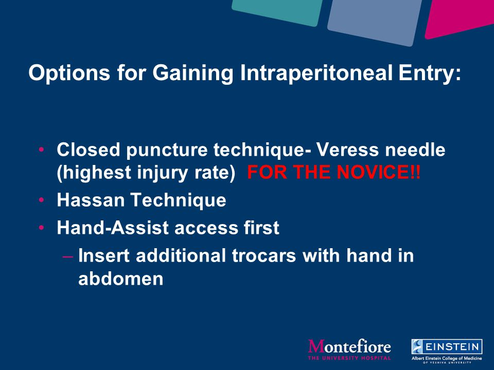 Options for Gaining Intraperitoneal Entry: Closed puncture technique- Veress needle (highest injury rate) FOR THE NOVICE!! Hassan Technique Hand-Assis