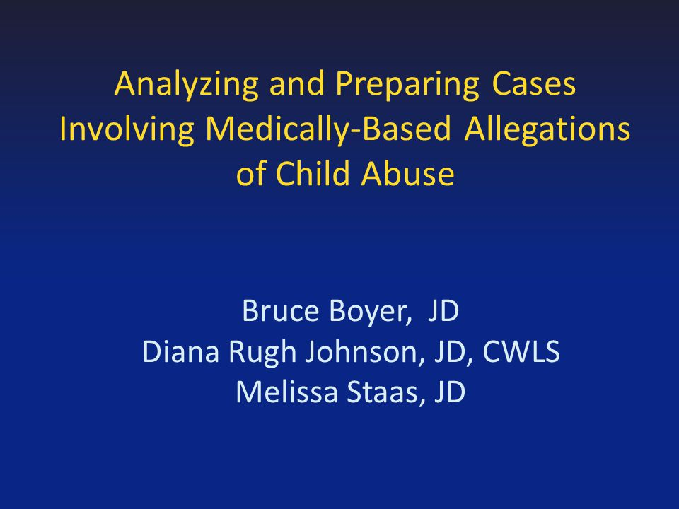 Analyzing and Preparing Cases Involving Medically-Based Allegations of Child Abuse Bruce Boyer, JD Diana Rugh Johnson, JD, CWLS Melissa Staas, JD