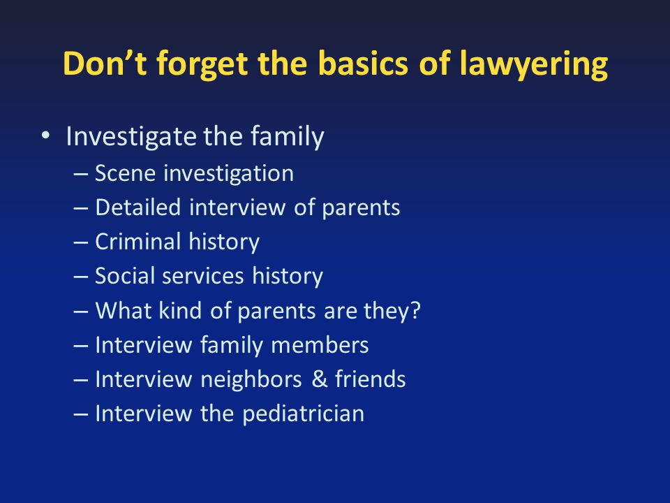 Don't forget the basics of lawyering Investigate the family – Scene investigation – Detailed interview of parents – Criminal history – Social services history – What kind of parents are they.
