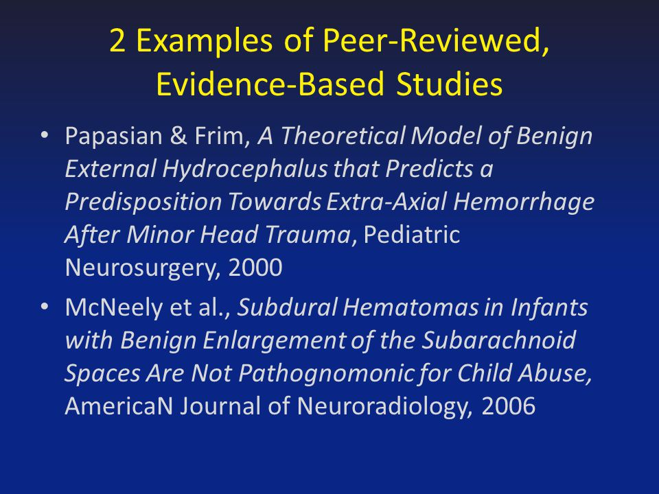 2 Examples of Peer-Reviewed, Evidence-Based Studies Papasian & Frim, A Theoretical Model of Benign External Hydrocephalus that Predicts a Predisposition Towards Extra-Axial Hemorrhage After Minor Head Trauma, Pediatric Neurosurgery, 2000 McNeely et al., Subdural Hematomas in Infants with Benign Enlargement of the Subarachnoid Spaces Are Not Pathognomonic for Child Abuse, AmericaN Journal of Neuroradiology, 2006