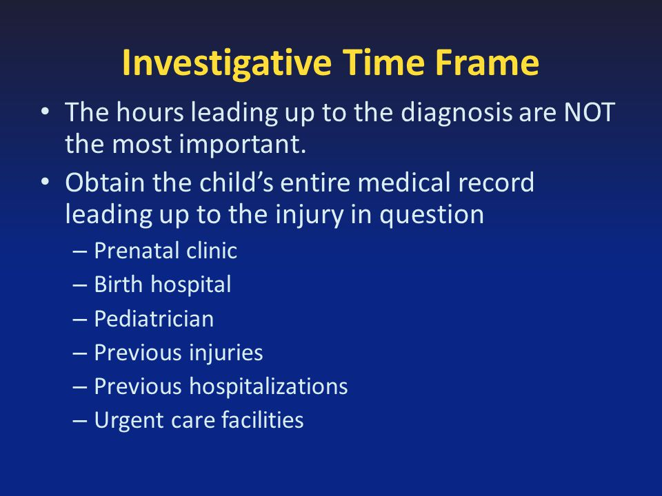 Investigative Time Frame The hours leading up to the diagnosis are NOT the most important.