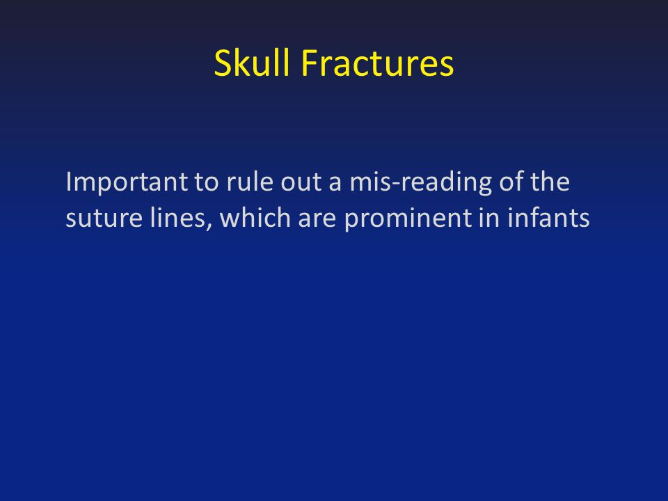 Skull Fractures Important to rule out a mis-reading of the suture lines, which are prominent in infants