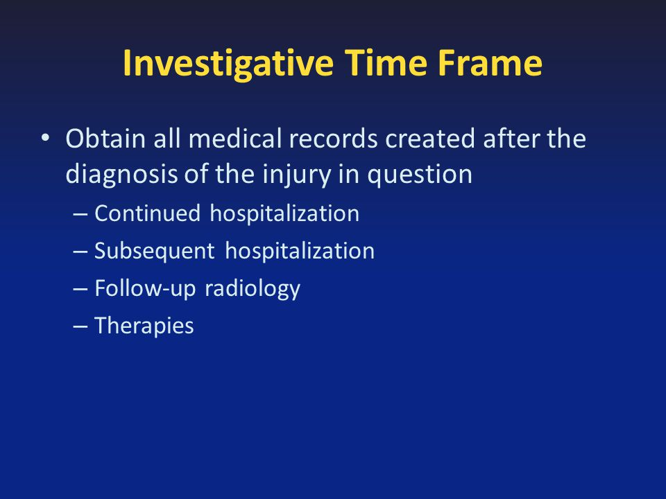 Investigative Time Frame Obtain all medical records created after the diagnosis of the injury in question – Continued hospitalization – Subsequent hospitalization – Follow-up radiology – Therapies