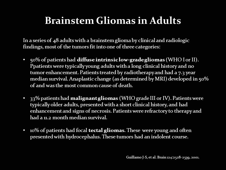 In a series of 48 adults with a brainstem glioma by clinical and radiologic findings, most of the tumors fit into one of three categories: 50% of patients had diffuse intrinsic low-grade gliomas (WHO I or II).