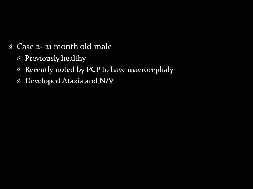 Case 2- 21 month old male Previously healthy Recently noted by PCP to have macrocephaly Developed Ataxia and N/V