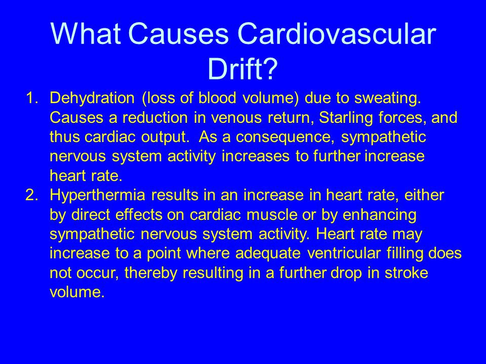 What Causes Cardiovascular Drift? 1.Dehydration (loss of blood volume) due to sweating. Causes a reduction in venous return, Starling forces, and thus