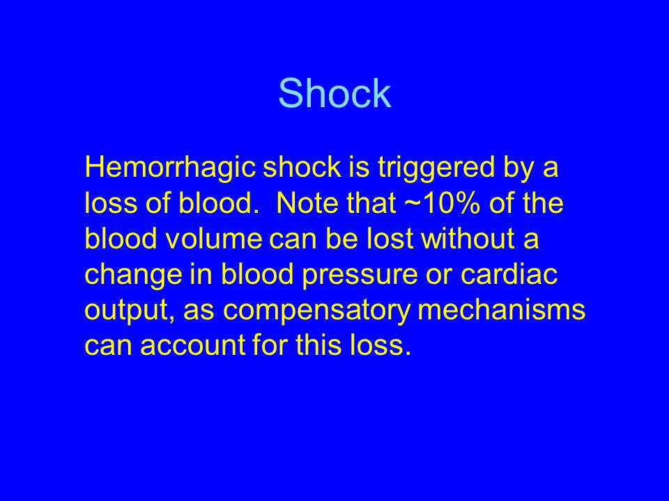 Shock Hemorrhagic shock is triggered by a loss of blood. Note that ~10% of the blood volume can be lost without a change in blood pressure or cardiac