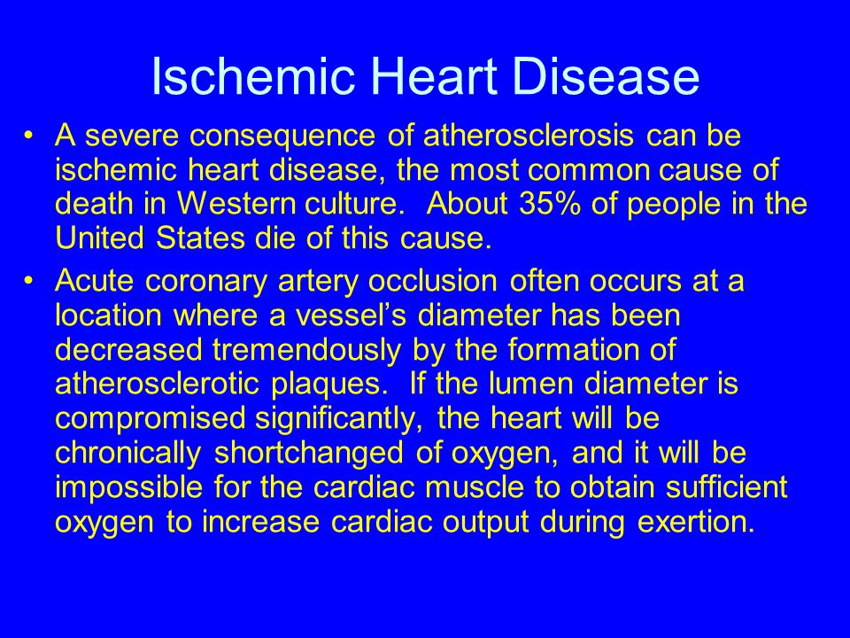 Ischemic Heart Disease A severe consequence of atherosclerosis can be ischemic heart disease, the most common cause of death in Western culture. About