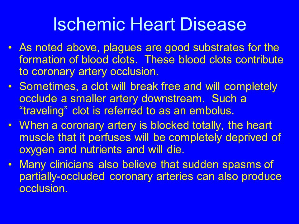 Ischemic Heart Disease As noted above, plagues are good substrates for the formation of blood clots. These blood clots contribute to coronary artery o