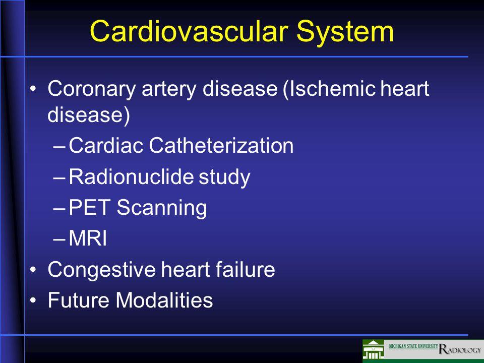 Cardiovascular System Coronary artery disease (Ischemic heart disease) –Cardiac Catheterization –Radionuclide study –PET Scanning –MRI Congestive heart failure Future Modalities
