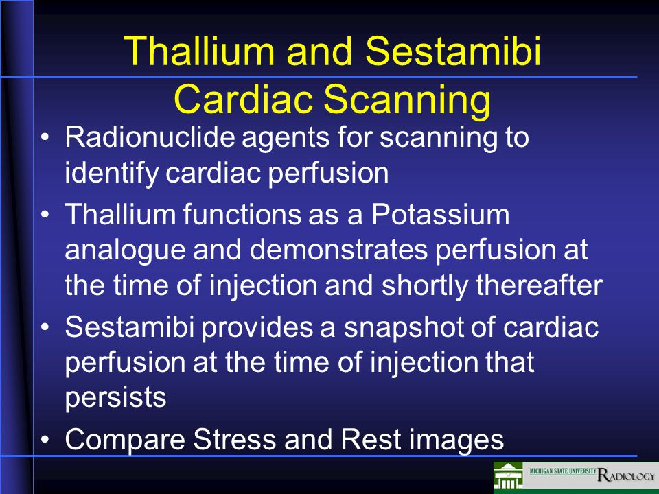 Thallium and Sestamibi Cardiac Scanning Radionuclide agents for scanning to identify cardiac perfusion Thallium functions as a Potassium analogue and demonstrates perfusion at the time of injection and shortly thereafter Sestamibi provides a snapshot of cardiac perfusion at the time of injection that persists Compare Stress and Rest images