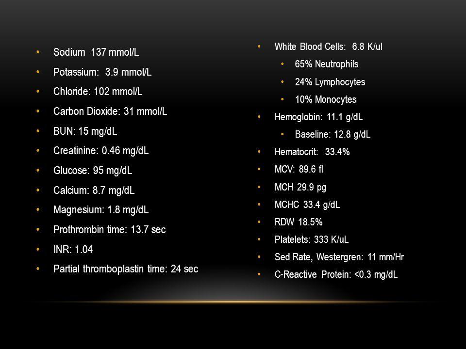 Sodium 137 mmol/L Potassium: 3.9 mmol/L Chloride: 102 mmol/L Carbon Dioxide: 31 mmol/L BUN: 15 mg/dL Creatinine: 0.46 mg/dL Glucose: 95 mg/dL Calcium: 8.7 mg/dL Magnesium: 1.8 mg/dL Prothrombin time: 13.7 sec INR: 1.04 Partial thromboplastin time: 24 sec White Blood Cells: 6.8 K/ul 65% Neutrophils 24% Lymphocytes 10% Monocytes Hemoglobin: 11.1 g/dL Baseline: 12.8 g/dL Hematocrit: 33.4% MCV: 89.6 fl MCH 29.9 pg MCHC 33.4 g/dL RDW 18.5% Platelets: 333 K/uL Sed Rate, Westergren: 11 mm/Hr C-Reactive Protein: <0.3 mg/dL