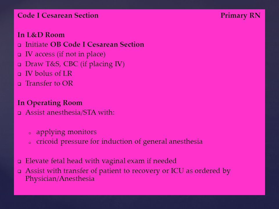 Code I Cesarean Section Primary RN In L&D Room   Initiate OB Code I Cesarean Section   IV access (if not in place)   Draw T&S, CBC (if placing IV)   IV bolus of LR   Transfer to OR In Operating Room   Assist anesthesia/STA with: o o applying monitors o o cricoid pressure for induction of general anesthesia   Elevate fetal head with vaginal exam if needed   Assist with transfer of patient to recovery or ICU as ordered by Physician/Anesthesia