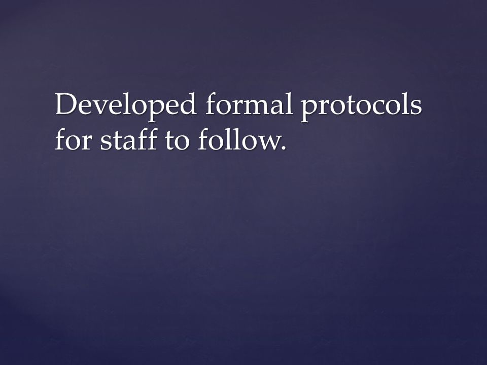 Developed formal protocols for staff to follow.