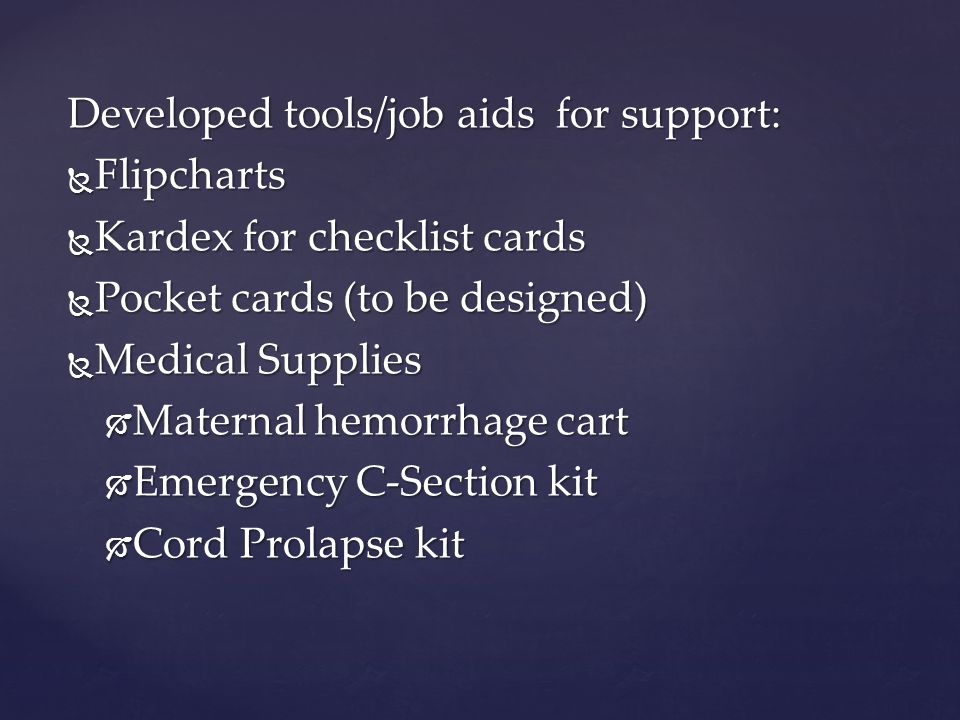 Developed tools/job aids for support:  Flipcharts  Kardex for checklist cards  Pocket cards (to be designed)  Medical Supplies  Maternal hemorrhage cart  Emergency C-Section kit  Cord Prolapse kit