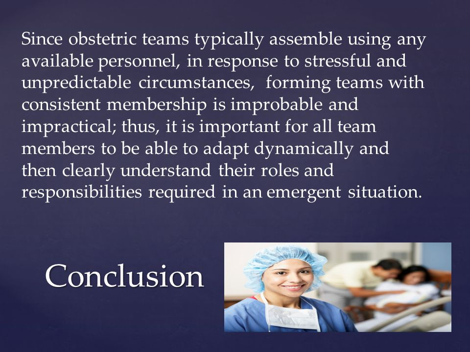 Since obstetric teams typically assemble using any available personnel, in response to stressful and unpredictable circumstances, forming teams with consistent membership is improbable and impractical; thus, it is important for all team members to be able to adapt dynamically and then clearly understand their roles and responsibilities required in an emergent situation.