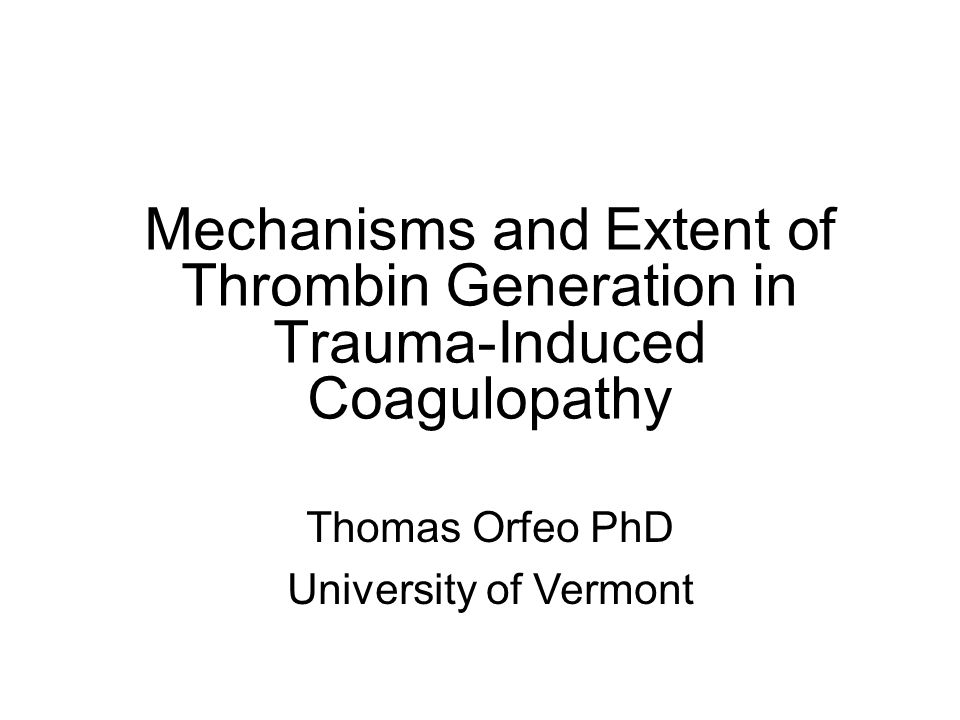 Mechanisms and Extent of Thrombin Generation in Trauma-Induced Coagulopathy Thomas Orfeo PhD University of Vermont