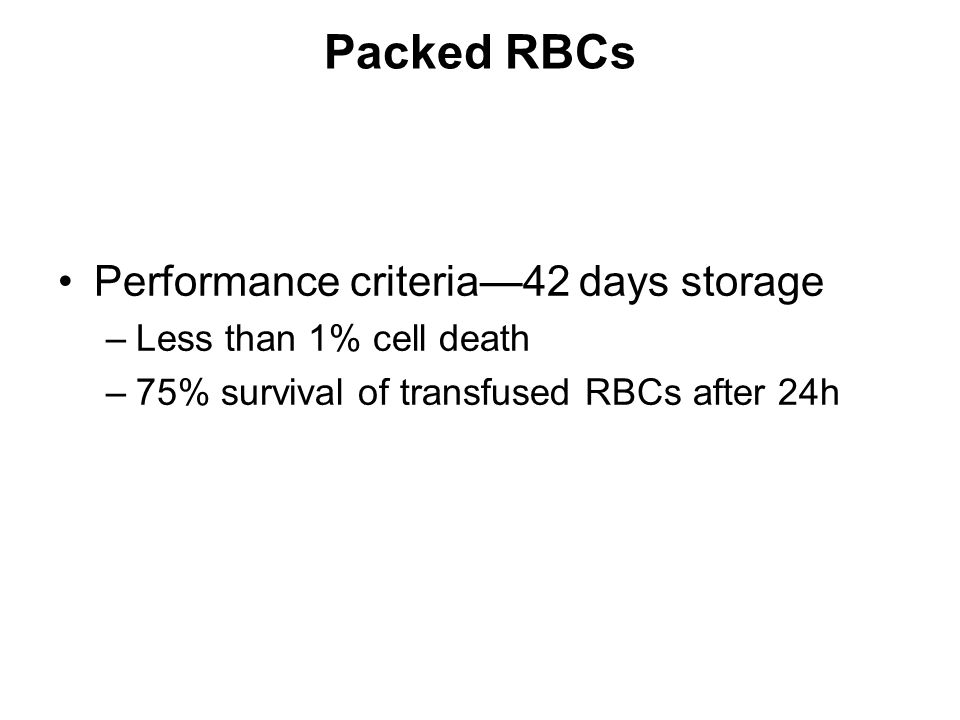 Packed RBCs Performance criteria—42 days storage –Less than 1% cell death –75% survival of transfused RBCs after 24h