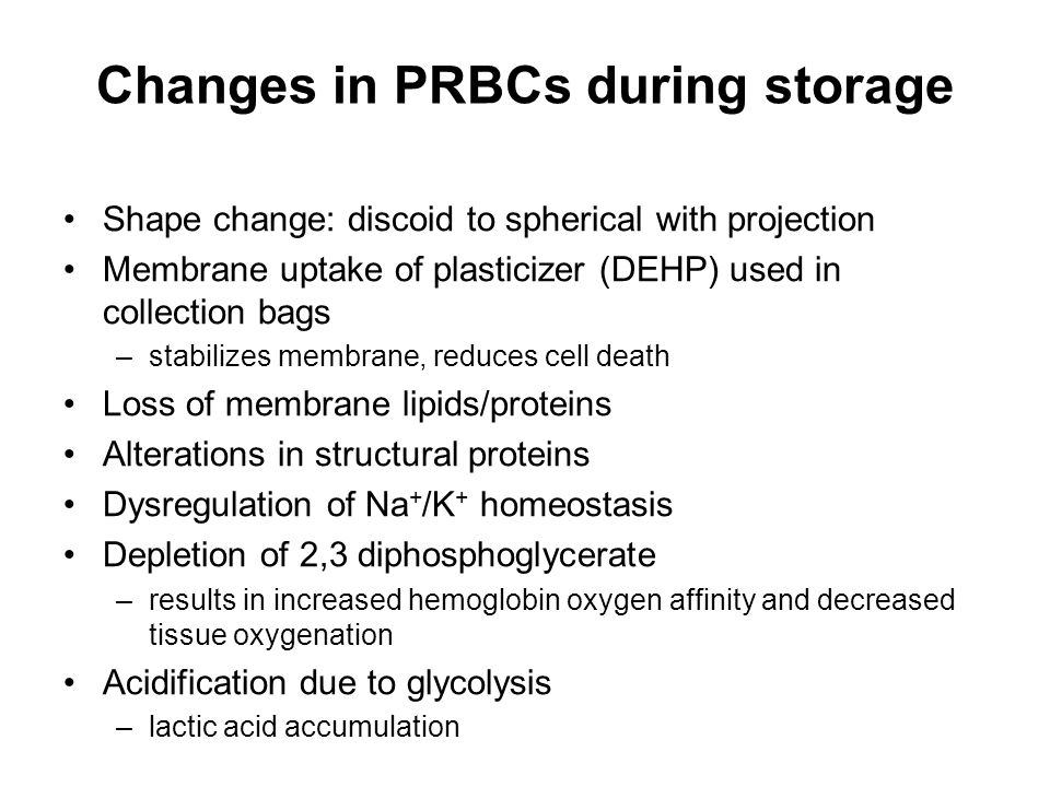 Changes in PRBCs during storage Shape change: discoid to spherical with projection Membrane uptake of plasticizer (DEHP) used in collection bags –stabilizes membrane, reduces cell death Loss of membrane lipids/proteins Alterations in structural proteins Dysregulation of Na + /K + homeostasis Depletion of 2,3 diphosphoglycerate –results in increased hemoglobin oxygen affinity and decreased tissue oxygenation Acidification due to glycolysis –lactic acid accumulation