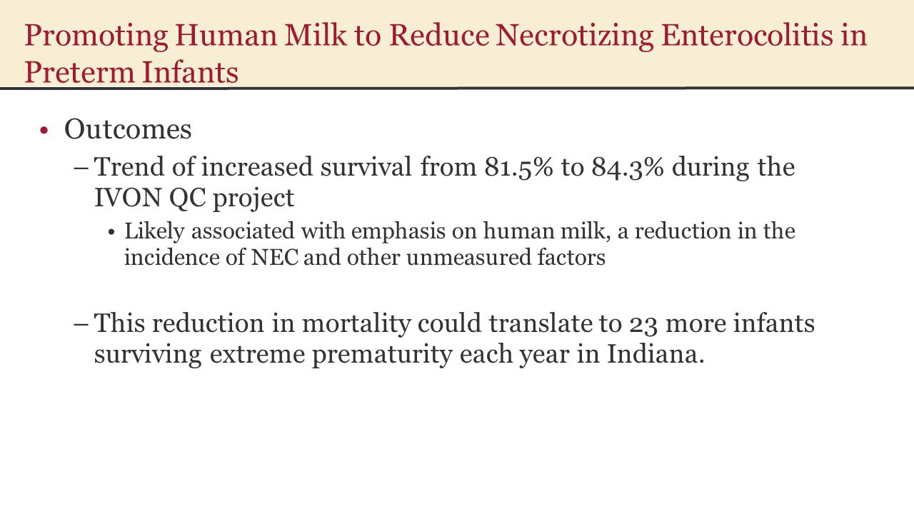 Promoting Human Milk to Reduce Necrotizing Enterocolitis in Preterm Infants Outcomes –Trend of increased survival from 81.5% to 84.3% during the IVON QC project Likely associated with emphasis on human milk, a reduction in the incidence of NEC and other unmeasured factors –This reduction in mortality could translate to 23 more infants surviving extreme prematurity each year in Indiana.