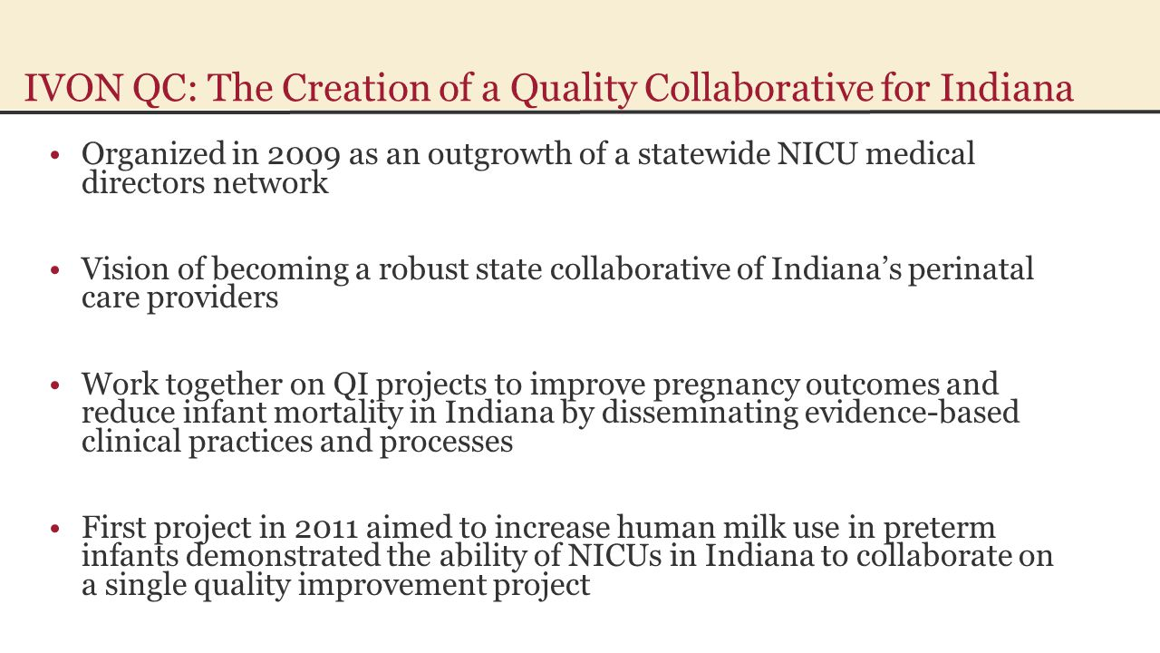 IVON QC: The Creation of a Quality Collaborative for Indiana Organized in 2009 as an outgrowth of a statewide NICU medical directors network Vision of becoming a robust state collaborative of Indiana's perinatal care providers Work together on QI projects to improve pregnancy outcomes and reduce infant mortality in Indiana by disseminating evidence-based clinical practices and processes First project in 2011 aimed to increase human milk use in preterm infants demonstrated the ability of NICUs in Indiana to collaborate on a single quality improvement project