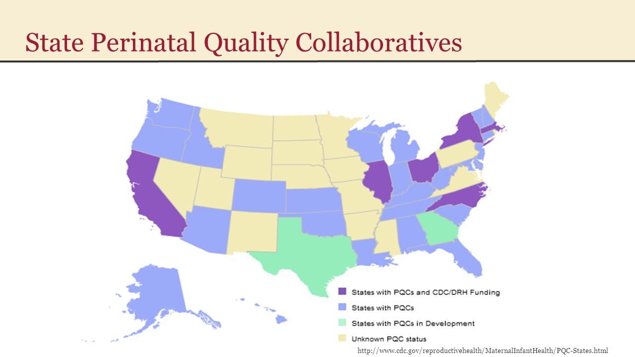 State Perinatal Quality Collaboratives http://www.cdc.gov/reproductivehealth/MaternalInfantHealth/PQC-States.html