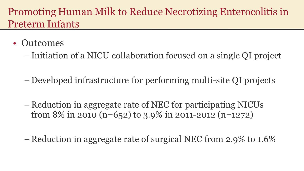Promoting Human Milk to Reduce Necrotizing Enterocolitis in Preterm Infants Outcomes –Initiation of a NICU collaboration focused on a single QI project –Developed infrastructure for performing multi-site QI projects –Reduction in aggregate rate of NEC for participating NICUs from 8% in 2010 (n=652) to 3.9% in 2011-2012 (n=1272) –Reduction in aggregate rate of surgical NEC from 2.9% to 1.6%