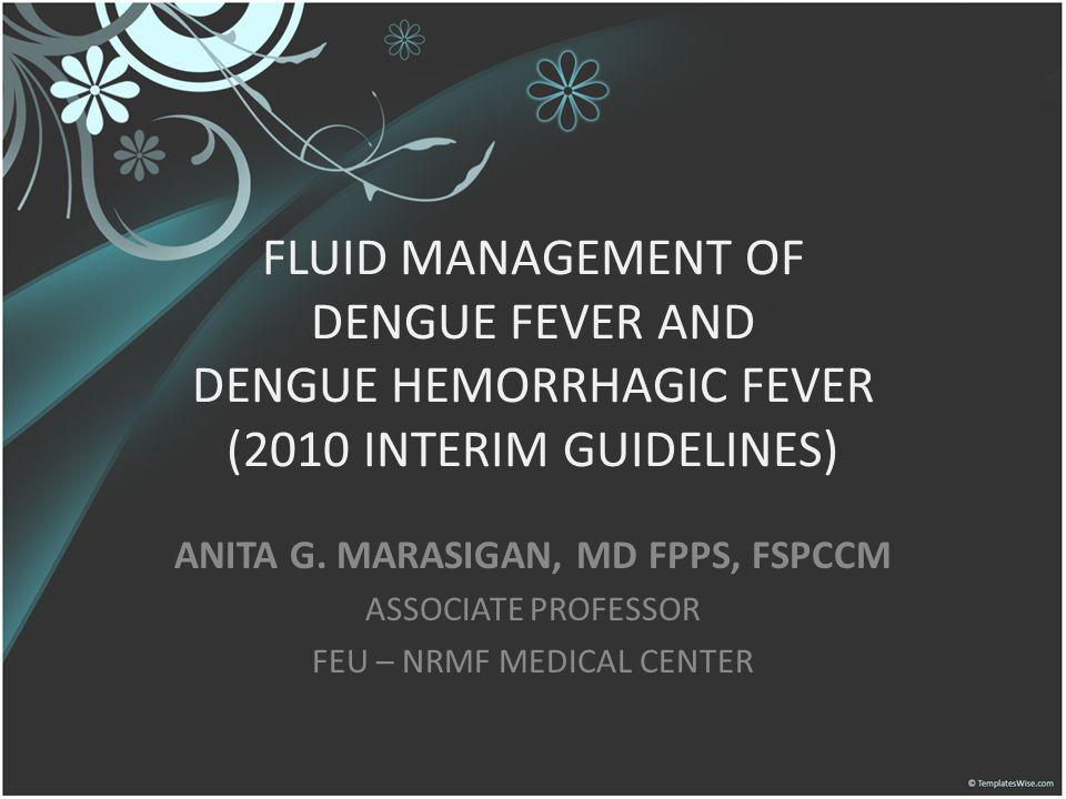 FLUID MANAGEMENT OF DENGUE FEVER AND DENGUE HEMORRHAGIC FEVER (2010 INTERIM GUIDELINES) ANITA G. MARASIGAN, MD FPPS, FSPCCM ASSOCIATE PROFESSOR FEU –