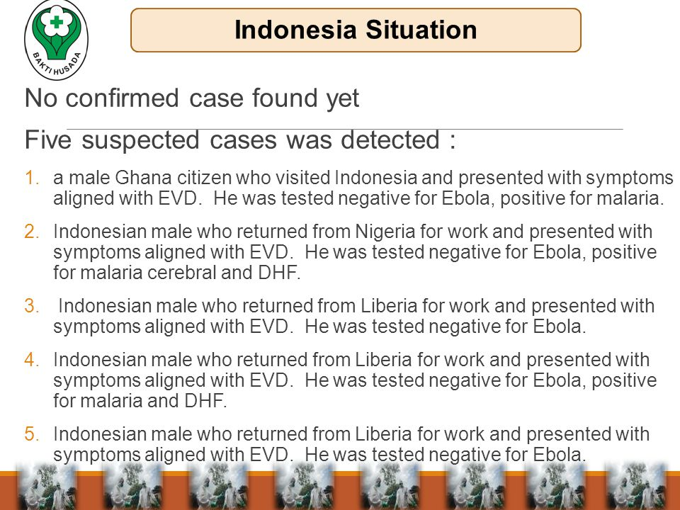 No confirmed case found yet Five suspected cases was detected : 1.a male Ghana citizen who visited Indonesia and presented with symptoms aligned with EVD.
