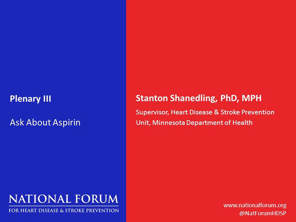 www.nationalforum.org @NatForumHDSP Plenary III Ask About Aspirin Stanton Shanedling, PhD, MPH Supervisor, Heart Disease & Stroke Prevention Unit, Minnesota Department of Health