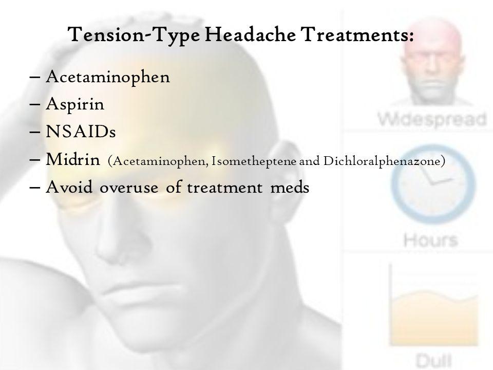 Tension-Type Headache Treatments: – Acetaminophen – Aspirin – NSAIDs – Midrin (Acetaminophen, Isometheptene and Dichloralphenazone) – Avoid overuse of treatment meds