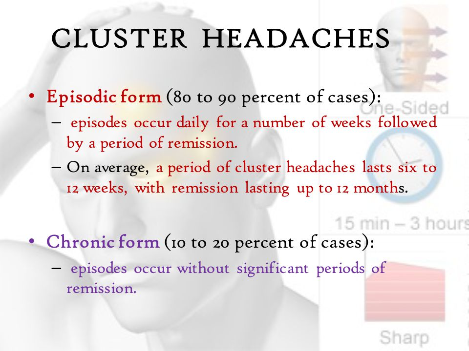 CLUSTER HEADACHES Episodic form (80 to 90 percent of cases): – episodes occur daily for a number of weeks followed by a period of remission.