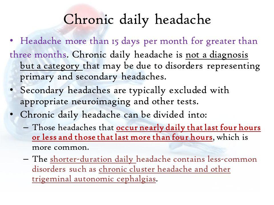 Chronic daily headache Headache more than 15 days per month for greater than three months.