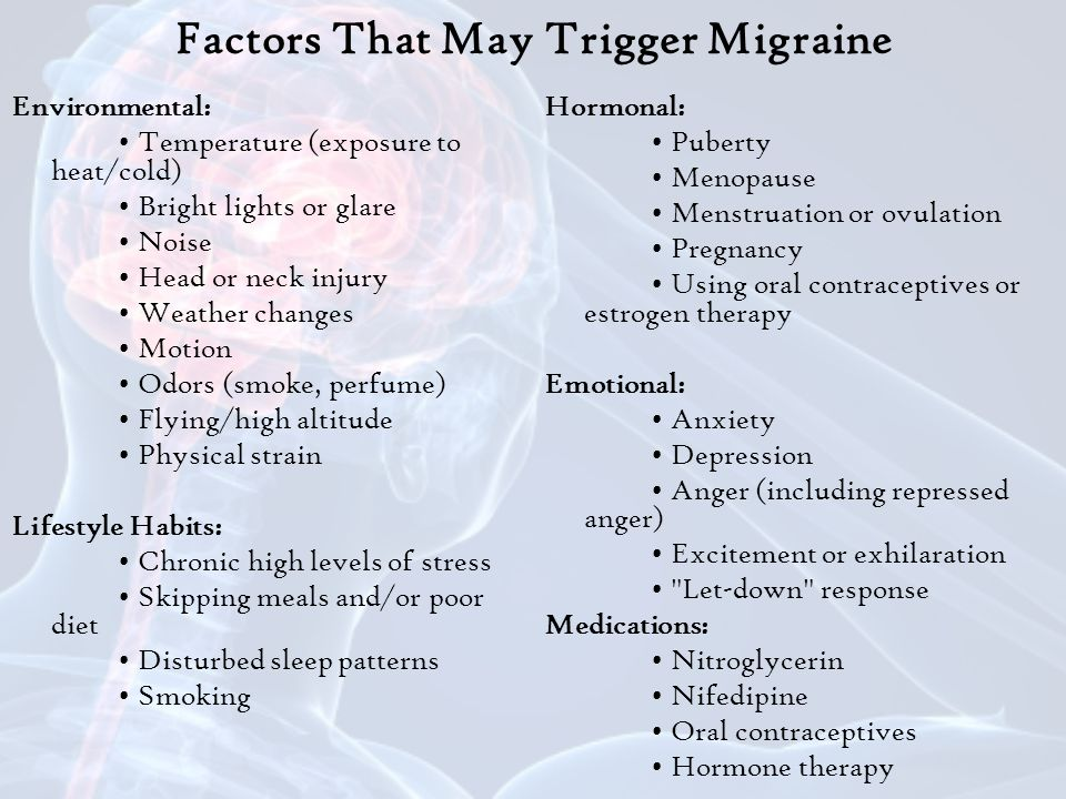 Factors That May Trigger Migraine Environmental: Temperature (exposure to heat/cold) Bright lights or glare Noise Head or neck injury Weather changes Motion Odors (smoke, perfume) Flying/high altitude Physical strain Lifestyle Habits: Chronic high levels of stress Skipping meals and/or poor diet Disturbed sleep patterns Smoking Hormonal: Puberty Menopause Menstruation or ovulation Pregnancy Using oral contraceptives or estrogen therapy Emotional: Anxiety Depression Anger (including repressed anger) Excitement or exhilaration Let-down response Medications: Nitroglycerin Nifedipine Oral contraceptives Hormone therapy