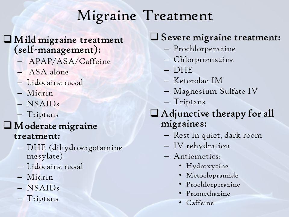 Migraine Treatment  Mild migraine treatment (self-management): – APAP/ASA/Caffeine – ASA alone – Lidocaine nasal – Midrin – NSAIDs – Triptans  Moderate migraine treatment: – DHE (dihydroergotamine mesylate) – Lidocaine nasal – Midrin – NSAIDs – Triptans  Severe migraine treatment: – Prochlorperazine – Chlorpromazine – DHE – Ketorolac IM – Magnesium Sulfate IV – Triptans  Adjunctive therapy for all migraines: – Rest in quiet, dark room – IV rehydration – Antiemetics: Hydroxyzine Metoclopramide Prochlorperazine Promethazine Caffeine