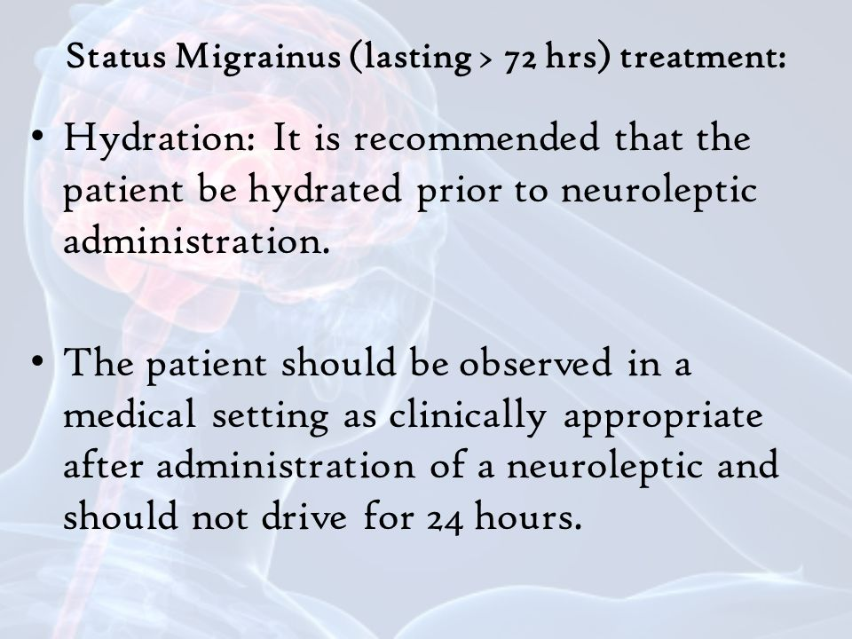 Status Migrainus (lasting > 72 hrs) treatment: Hydration: It is recommended that the patient be hydrated prior to neuroleptic administration.