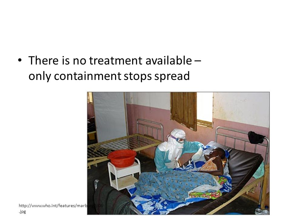 There is no treatment available – only containment stops spread http://www.who.int/features/marburg2/06.jpg