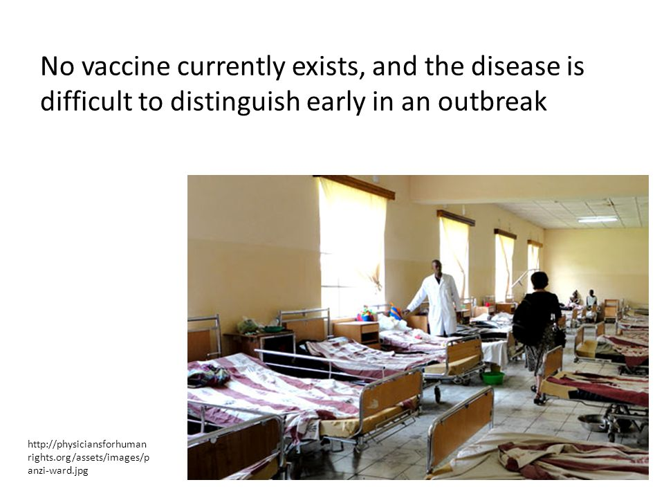 No vaccine currently exists, and the disease is difficult to distinguish early in an outbreak http://physiciansforhuman rights.org/assets/images/p anzi-ward.jpg
