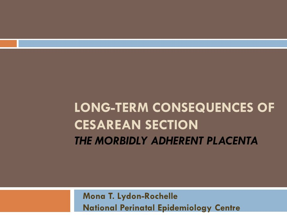 LONG-TERM CONSEQUENCES OF CESAREAN SECTION THE MORBIDLY ADHERENT PLACENTA Mona T.