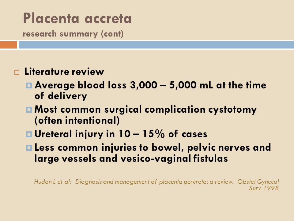 Placenta accreta research summary (cont)  Literature review  Average blood loss 3,000 – 5,000 mL at the time of delivery  Most common surgical complication cystotomy (often intentional)  Ureteral injury in 10 – 15% of cases  Less common injuries to bowel, pelvic nerves and large vessels and vesico-vaginal fistulas Hudon L et al: Diagnosis and management of placenta percreta: a review.