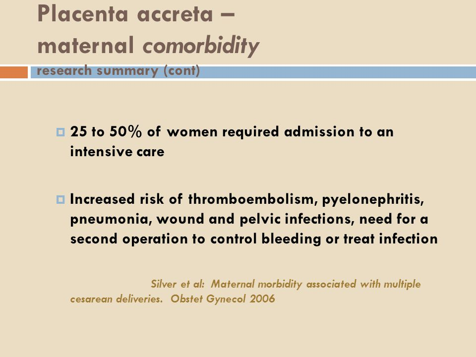 Placenta accreta – maternal comorbidity research summary (cont)  25 to 50% of women required admission to an intensive care  Increased risk of thromboembolism, pyelonephritis, pneumonia, wound and pelvic infections, need for a second operation to control bleeding or treat infection Silver et al: Maternal morbidity associated with multiple cesarean deliveries.